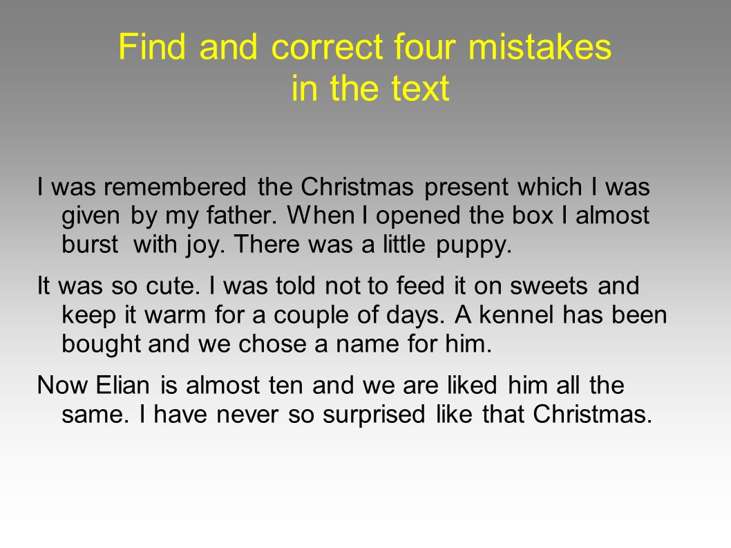 Find and correct four mistakes in the text I was remembered the Christmas present which I was given by my father.