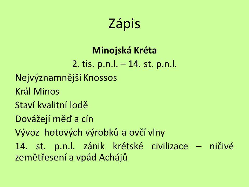 Zápis Minojská Kréta 2. tis. p.n.l. – 14. st. p.n.l. Nejvýznamnější Knossos Král Minos Staví kvalitní lodě Dovážejí měď a cín Vývoz hotových výrobků a