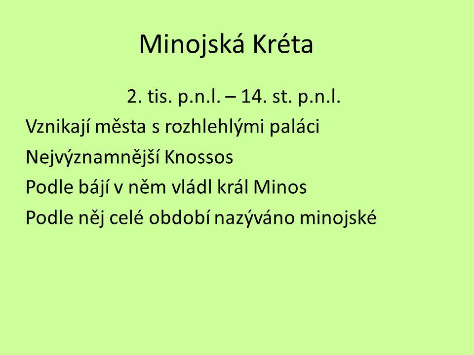 Minojská Kréta 2. tis. p.n.l. – 14. st. p.n.l. Vznikají města s rozhlehlými paláci Nejvýznamnější Knossos Podle bájí v něm vládl král Minos Podle něj