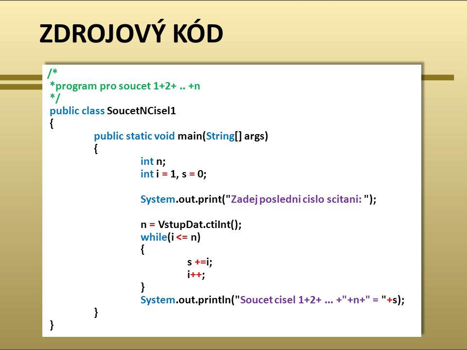 ZDROJOVÝ KÓD /* *program pro soucet 1+2+.. +n */ public class SoucetNCisel1 { public static void main(String[] args) { int n; int i = 1, s = 0; System