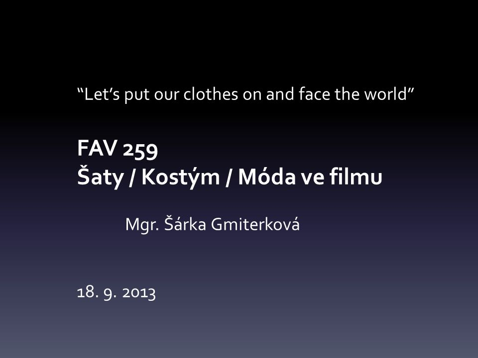 Let's put our clothes on and face the world FAV 259 Šaty / Kostým / Móda ve filmu Mgr.