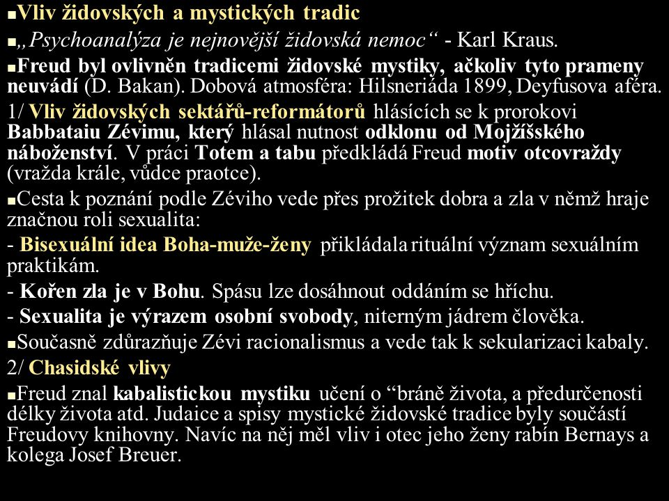 """Vliv židovských a mystických tradic """"Psychoanalýza je nejnovější židovská nemoc"""" - Karl Kraus. Freud byl ovlivněn tradicemi židovské mystiky, ačkoliv"""