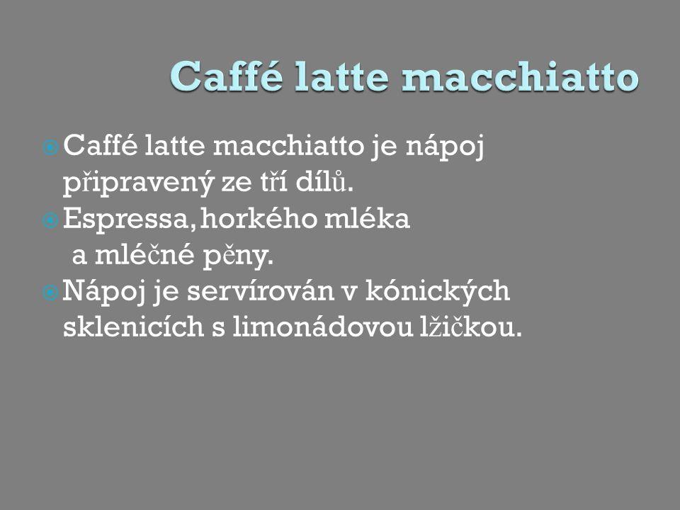  Caffé latte macchiatto je nápoj p ř ipravený ze t ř í díl ů.