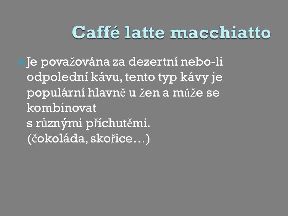  Je pova ž ována za dezertní nebo-li odpolední kávu, tento typ kávy je populární hlavn ě u ž en a m ůž e se kombinovat s r ů znými p ř íchut ě mi.