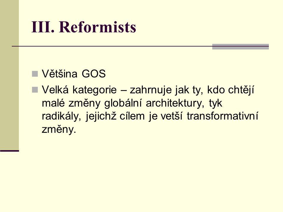 III. Reformists Většina GOS Velká kategorie – zahrnuje jak ty, kdo chtějí malé změny globální architektury, tyk radikály, jejichž cílem je vetší trans