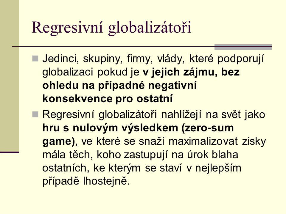 Regresivní globalizátoři Jedinci, skupiny, firmy, vlády, které podporují globalizaci pokud je v jejich zájmu, bez ohledu na případné negativní konsekvence pro ostatní Regresivní globalizátoři nahlížejí na svět jako hru s nulovým výsledkem (zero-sum game), ve které se snaží maximalizovat zisky mála těch, koho zastupují na úrok blaha ostatních, ke kterým se staví v nejlepším případě lhostejně.