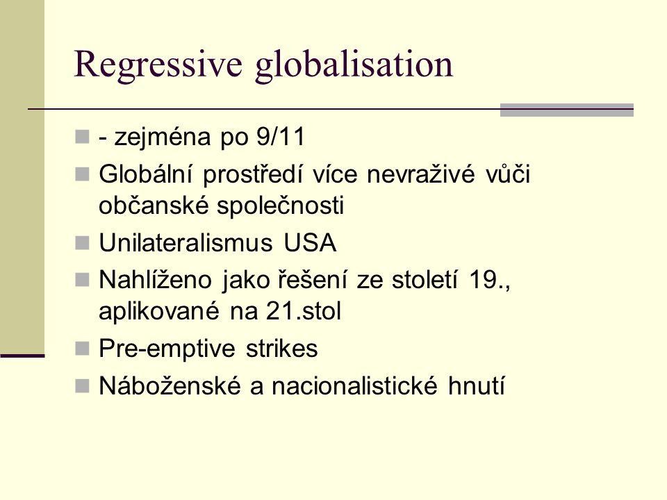 Regressive globalisation - zejména po 9/11 Globální prostředí více nevraživé vůči občanské společnosti Unilateralismus USA Nahlíženo jako řešení ze století 19., aplikované na 21.stol Pre-emptive strikes Náboženské a nacionalistické hnutí