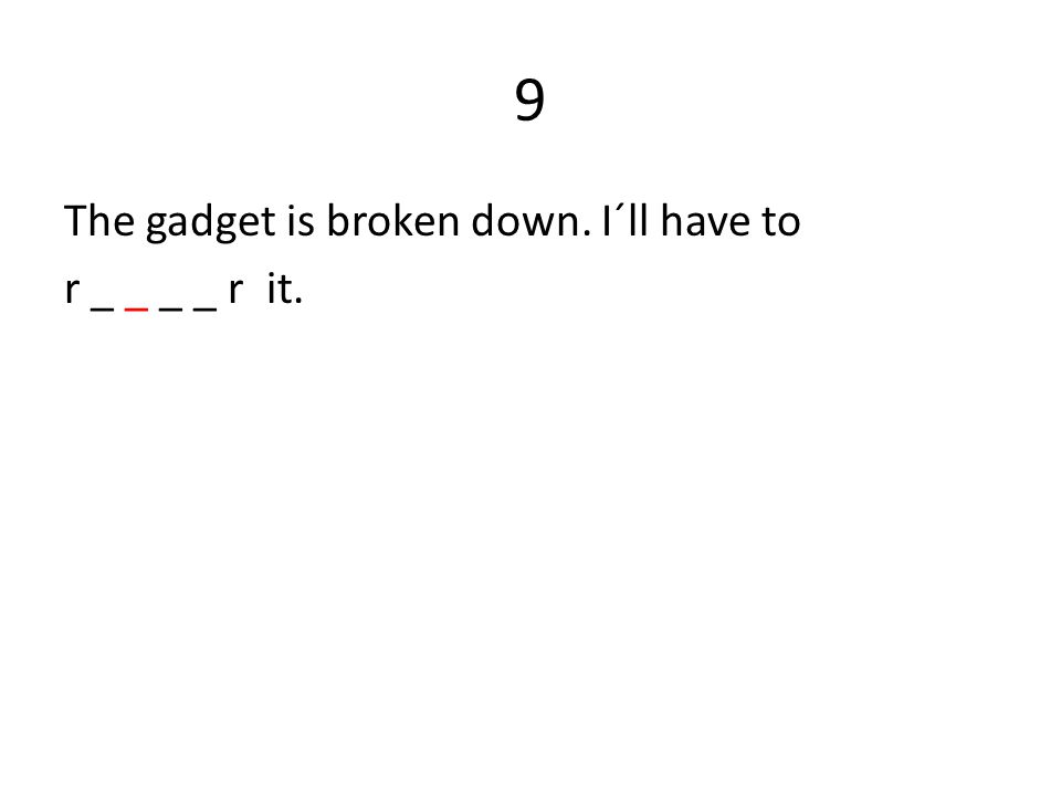 9 The gadget is broken down. I´ll have to r _ _ _ _ r it.
