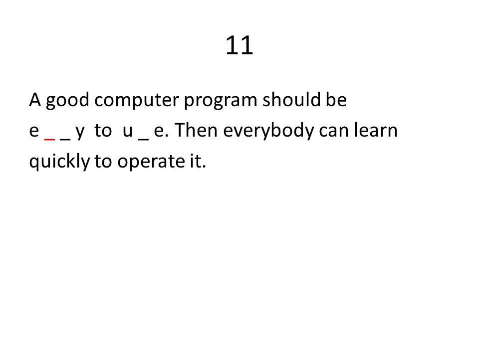 11 A good computer program should be e _ _ y to u _ e.