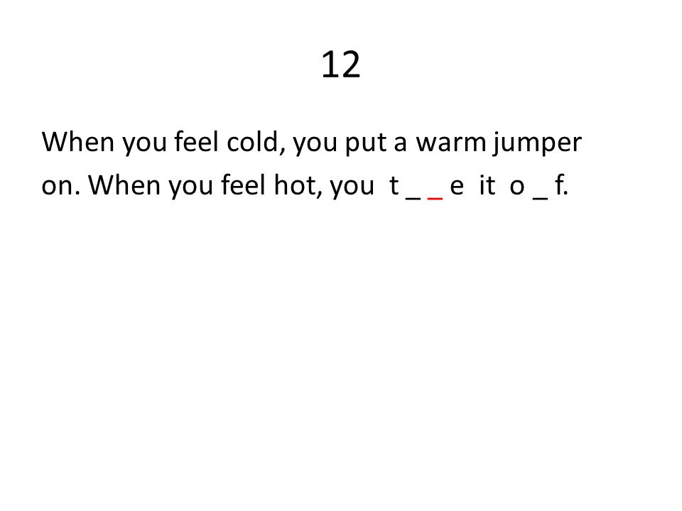 12 When you feel cold, you put a warm jumper on. When you feel hot, you t _ _ e it o _ f.