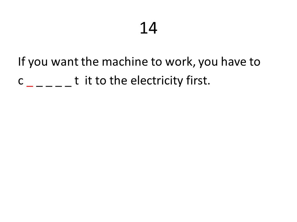 14 If you want the machine to work, you have to c _ _ _ _ _ t it to the electricity first.