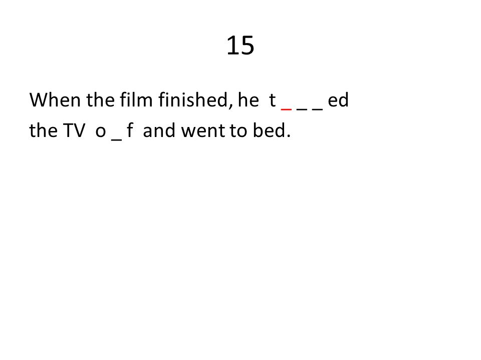 15 When the film finished, he t _ _ _ ed the TV o _ f and went to bed.