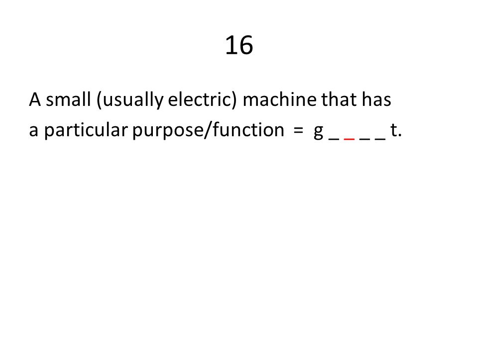 16 A small (usually electric) machine that has a particular purpose/function = g _ _ _ _ t.
