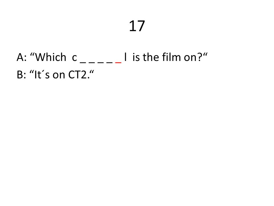17 A: Which c _ _ _ _ _ l is the film on B: It´s on CT2.