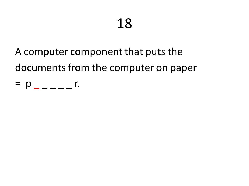 18 A computer component that puts the documents from the computer on paper = p _ _ _ _ _ r.