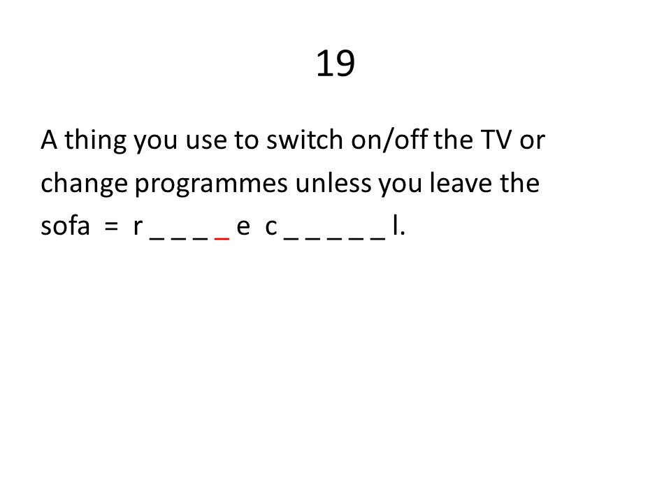 19 A thing you use to switch on/off the TV or change programmes unless you leave the sofa = r _ _ _ _ e c _ _ _ _ _ l.