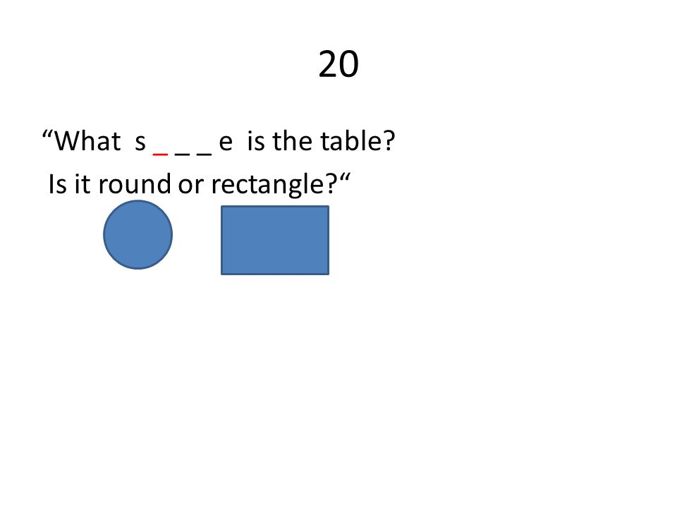 20 What s _ _ _ e is the table Is it round or rectangle
