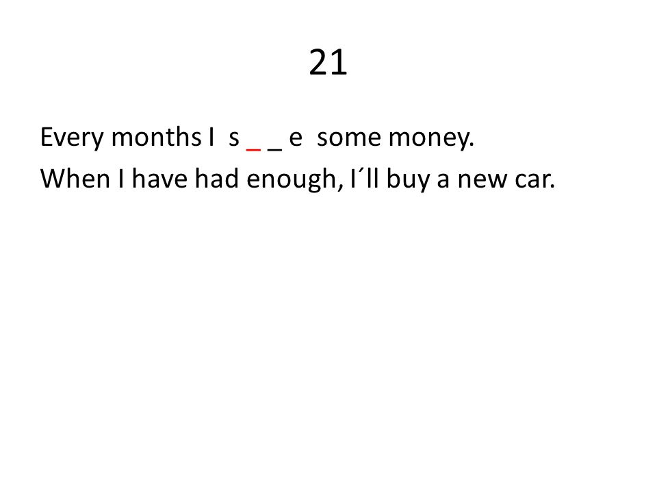 21 Every months I s _ _ e some money. When I have had enough, I´ll buy a new car.