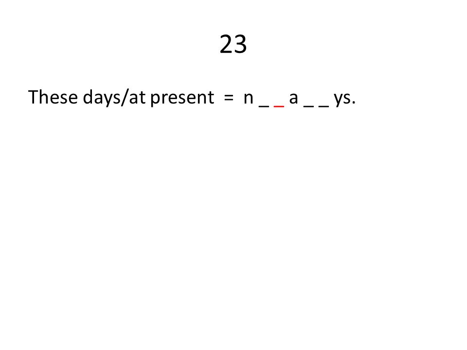 23 These days/at present = n _ _ a _ _ ys.