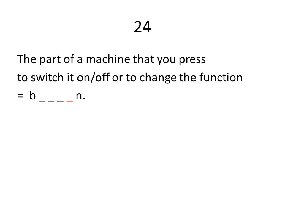 24 The part of a machine that you press to switch it on/off or to change the function = b _ _ _ _ n.