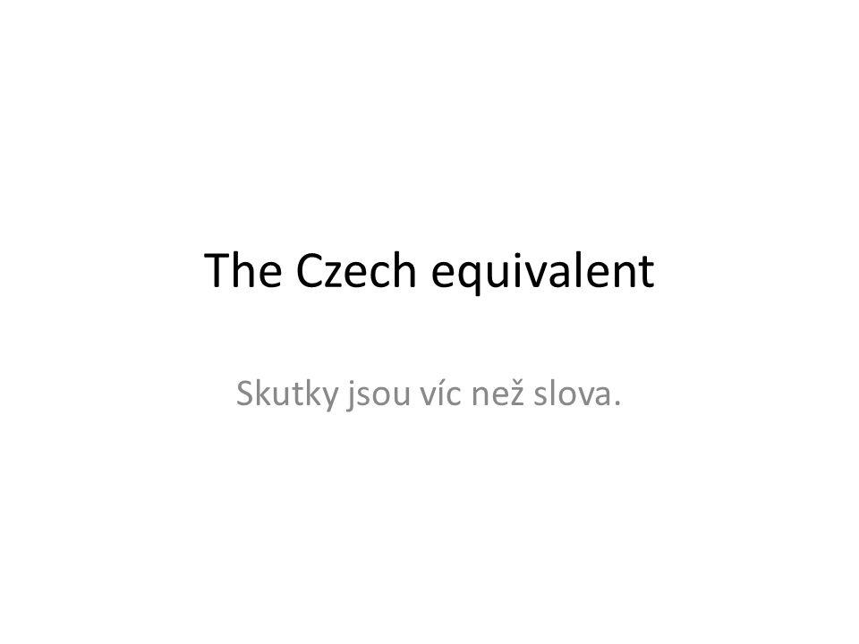 The Czech equivalent Skutky jsou víc než slova.