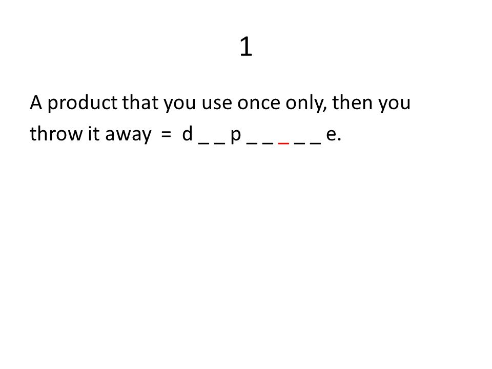 1 A product that you use once only, then you throw it away = d _ _ p _ _ _ _ _ e.
