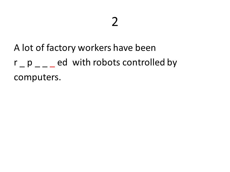 2 A lot of factory workers have been r _ p _ _ _ ed with robots controlled by computers.