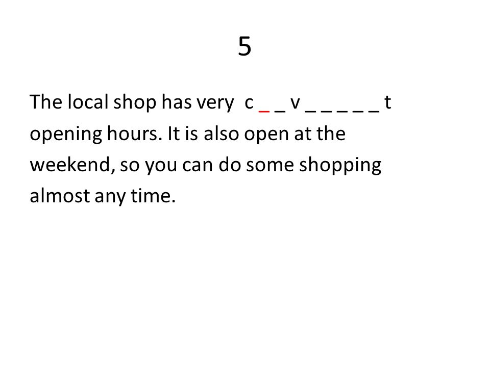 5 The local shop has very c _ _ v _ _ _ _ _ t opening hours.