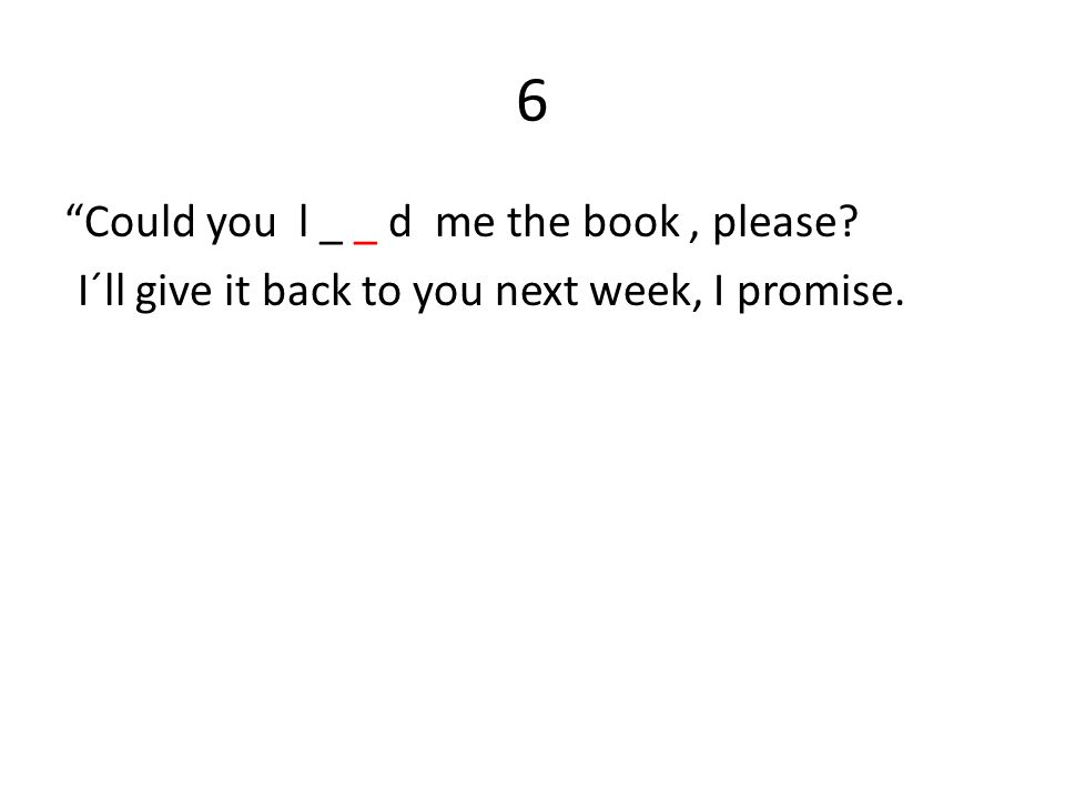 6 Could you l _ _ d me the book, please? I´ll give it back to you next week, I promise.