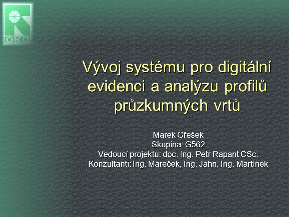 Vývoj systému pro digitální evidenci a analýzu profilů průzkumných vrtů Marek Gřešek Skupina: G562 Vedoucí projektu: doc. Ing. Petr Rapant CSc. Konzul