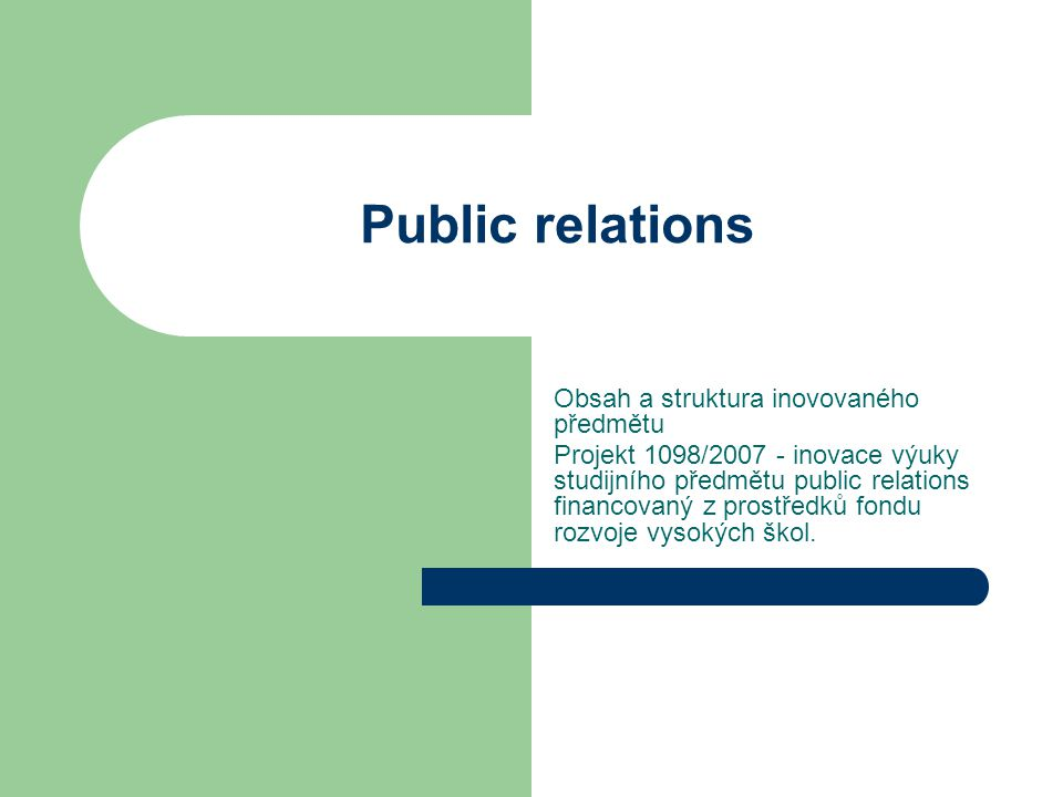 Public relations Obsah a struktura inovovaného předmětu Projekt 1098/2007 - inovace výuky studijního předmětu public relations financovaný z prostředků fondu rozvoje vysokých škol.