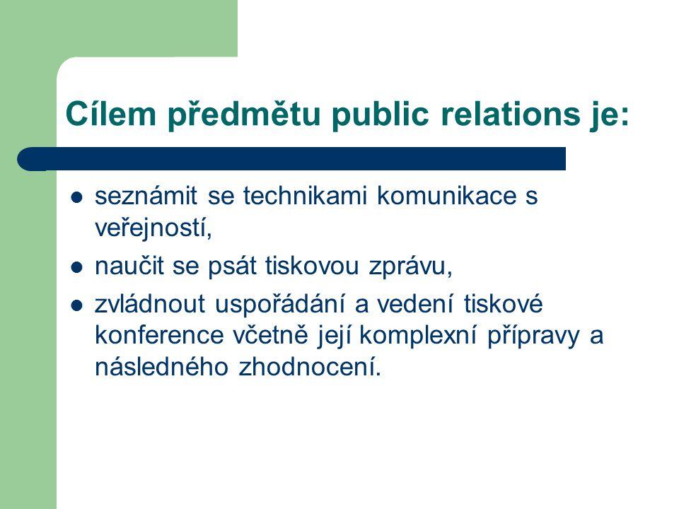 Cílem předmětu public relations je: seznámit se technikami komunikace s veřejností, naučit se psát tiskovou zprávu, zvládnout uspořádání a vedení tiskové konference včetně její komplexní přípravy a následného zhodnocení.