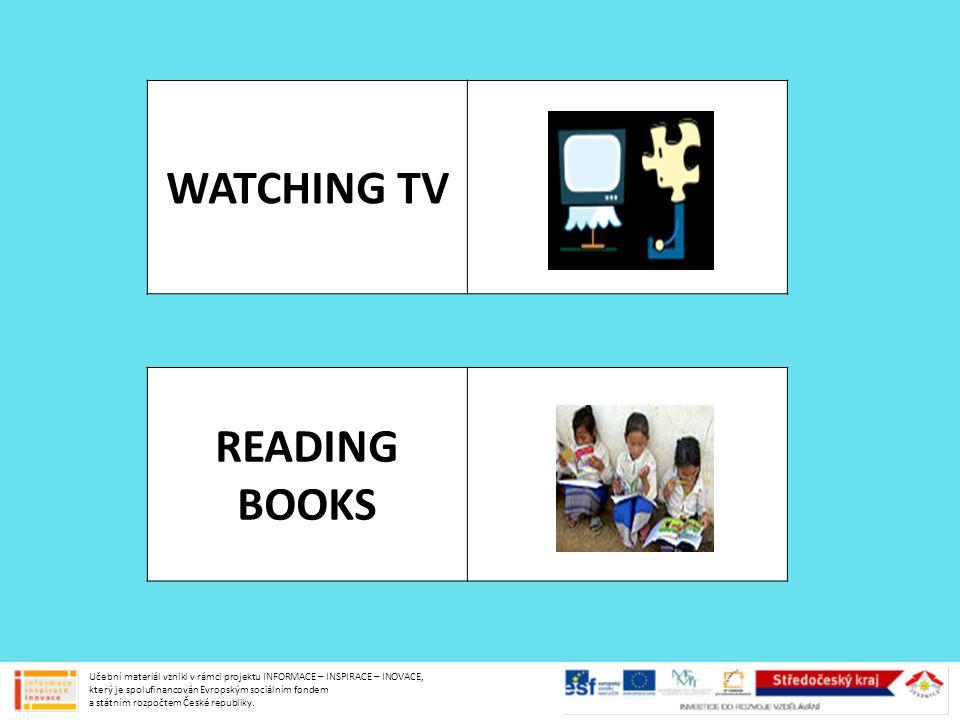 WATCHING TV READING BOOKS Učební materiál vznikl v rámci projektu INFORMACE – INSPIRACE – INOVACE, který je spolufinancován Evropským sociálním fondem
