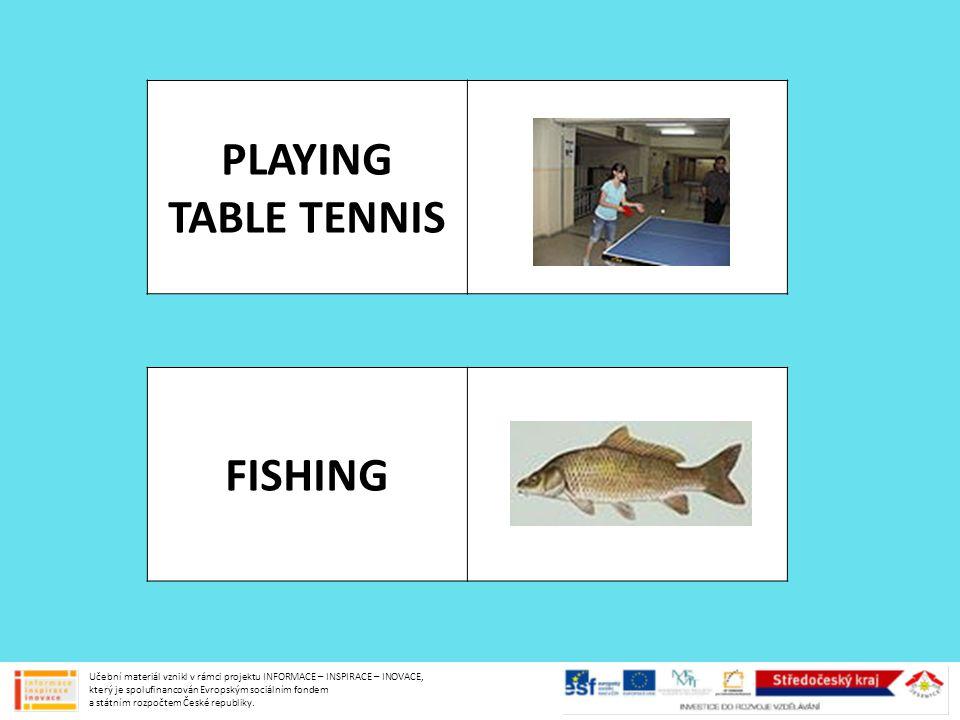PLAYING TABLE TENNIS FISHING Učební materiál vznikl v rámci projektu INFORMACE – INSPIRACE – INOVACE, který je spolufinancován Evropským sociálním fon