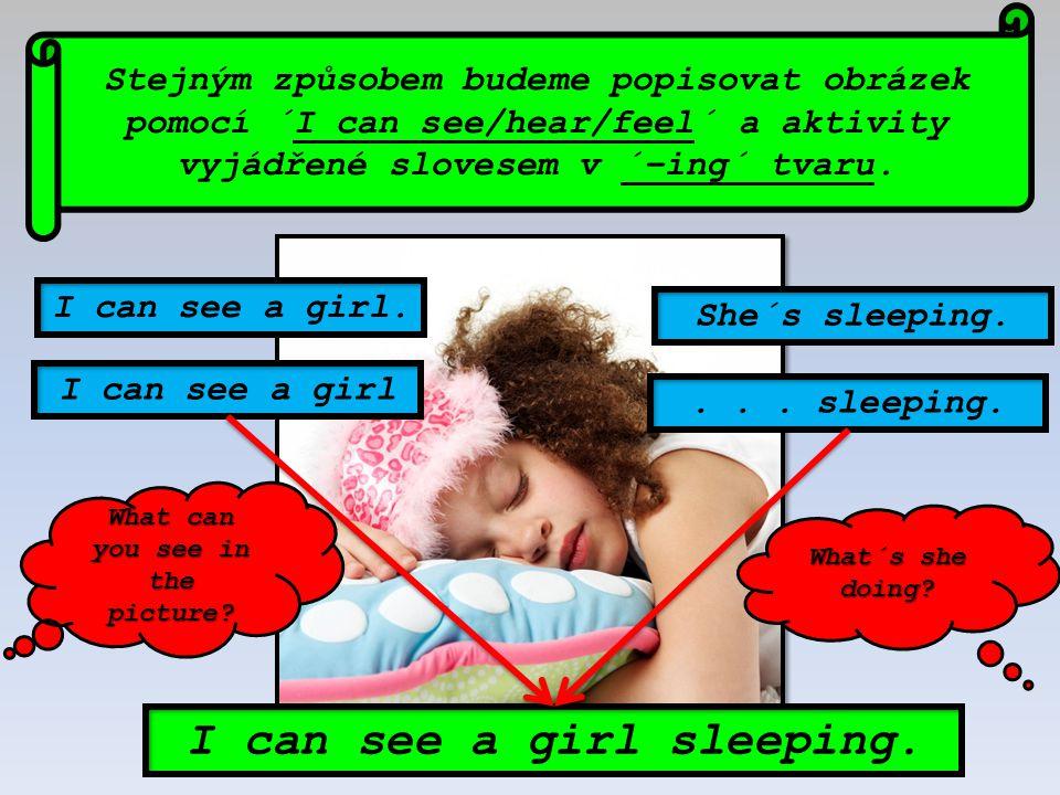 Stejným způsobem budeme popisovat obrázek pomocí ´I can see/hear/feel´ a aktivity vyjádřené slovesem v ´–ing´ tvaru. I can see a girl sleeping. I can