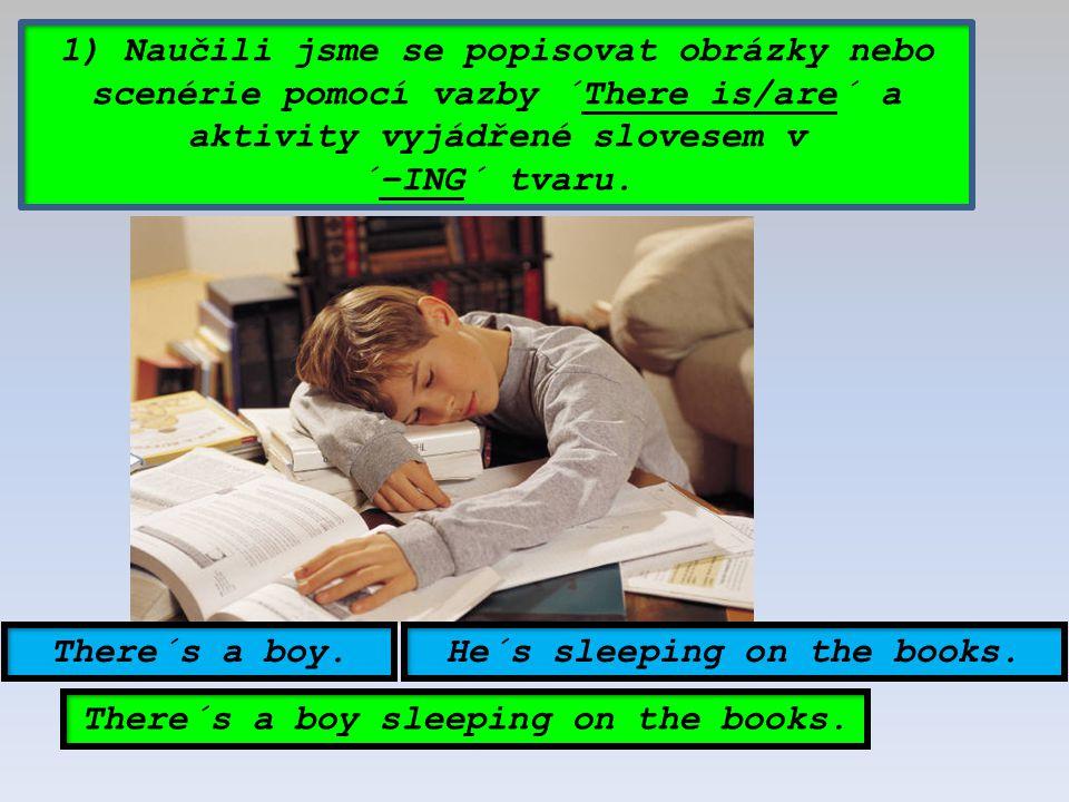 1) Naučili jsme se popisovat obrázky nebo scenérie pomocí vazby ´There is/are´ a aktivity vyjádřené slovesem v ´–ING´ tvaru. There´s a boy.He´s sleepi