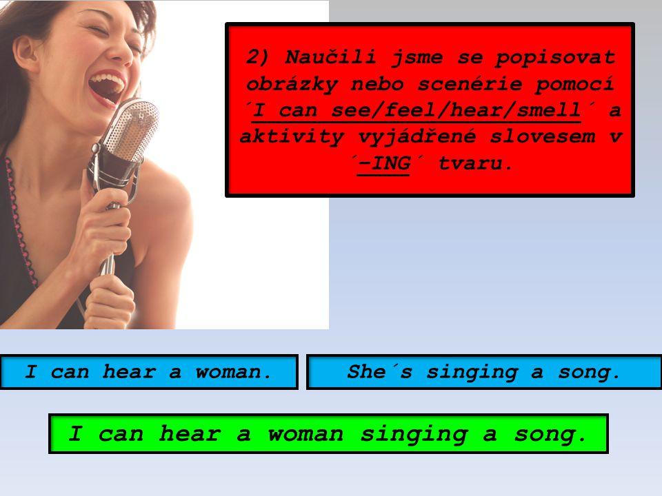 2) Naučili jsme se popisovat obrázky nebo scenérie pomocí ´I can see/feel/hear/smell´ a aktivity vyjádřené slovesem v ´–ING´ tvaru. I can hear a woman