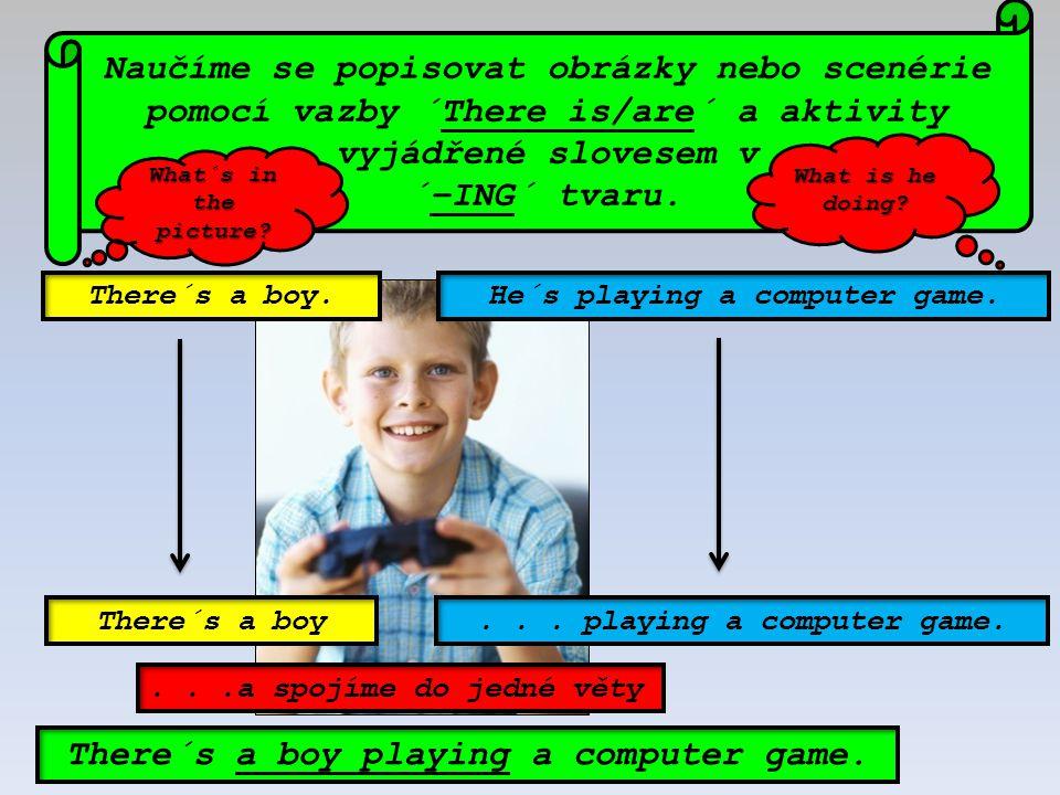 He´s playing a computer game. Naučíme se popisovat obrázky nebo scenérie pomocí vazby ´There is/are´ a aktivity vyjádřené slovesem v ´–ING´ tvaru. The