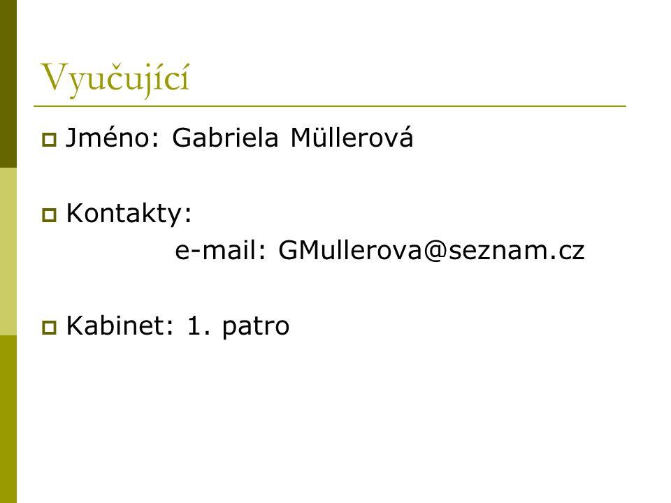 Vyučující  Jméno: Gabriela Müllerová  Kontakty: e-mail: GMullerova@seznam.cz  Kabinet: 1. patro