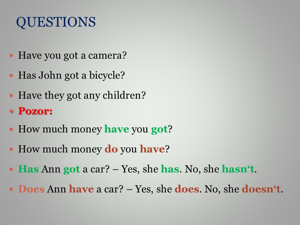 QUESTIONS Have you got a camera? Has John got a bicycle? Have they got any children? Pozor: Pozor: How much money have you got? How much money do you