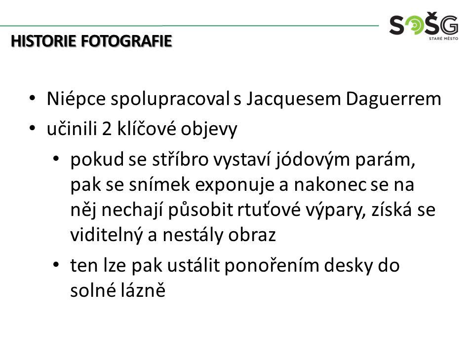 HISTORIE FOTOGRAFIE Niépce spolupracoval s Jacquesem Daguerrem učinili 2 klíčové objevy pokud se stříbro vystaví jódovým parám, pak se snímek exponuje a nakonec se na něj nechají působit rtuťové výpary, získá se viditelný a nestály obraz ten lze pak ustálit ponořením desky do solné lázně