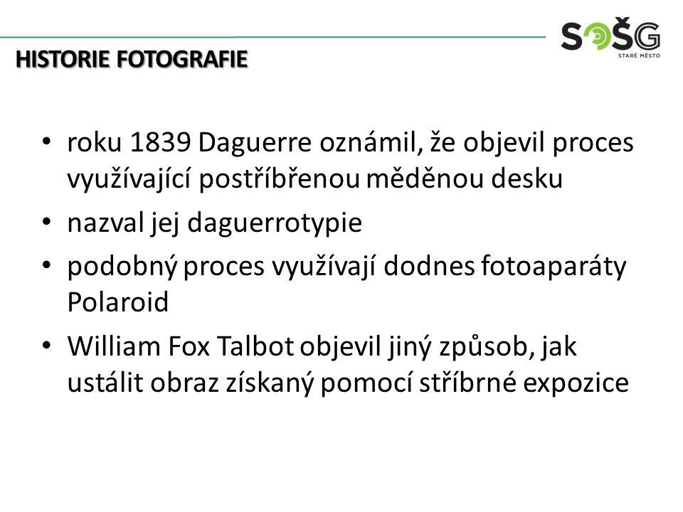 HISTORIE FOTOGRAFIE roku 1839 Daguerre oznámil, že objevil proces využívající postříbřenou měděnou desku nazval jej daguerrotypie podobný proces využívají dodnes fotoaparáty Polaroid William Fox Talbot objevil jiný způsob, jak ustálit obraz získaný pomocí stříbrné expozice
