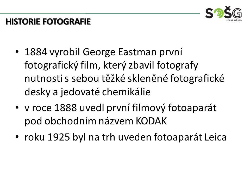 HISTORIE FOTOGRAFIE 1884 vyrobil George Eastman první fotografický film, který zbavil fotografy nutnosti s sebou těžké skleněné fotografické desky a jedovaté chemikálie v roce 1888 uvedl první filmový fotoaparát pod obchodním názvem KODAK roku 1925 byl na trh uveden fotoaparát Leica