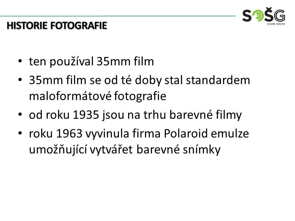 HISTORIE FOTOGRAFIE ten používal 35mm film 35mm film se od té doby stal standardem maloformátové fotografie od roku 1935 jsou na trhu barevné filmy roku 1963 vyvinula firma Polaroid emulze umožňující vytvářet barevné snímky