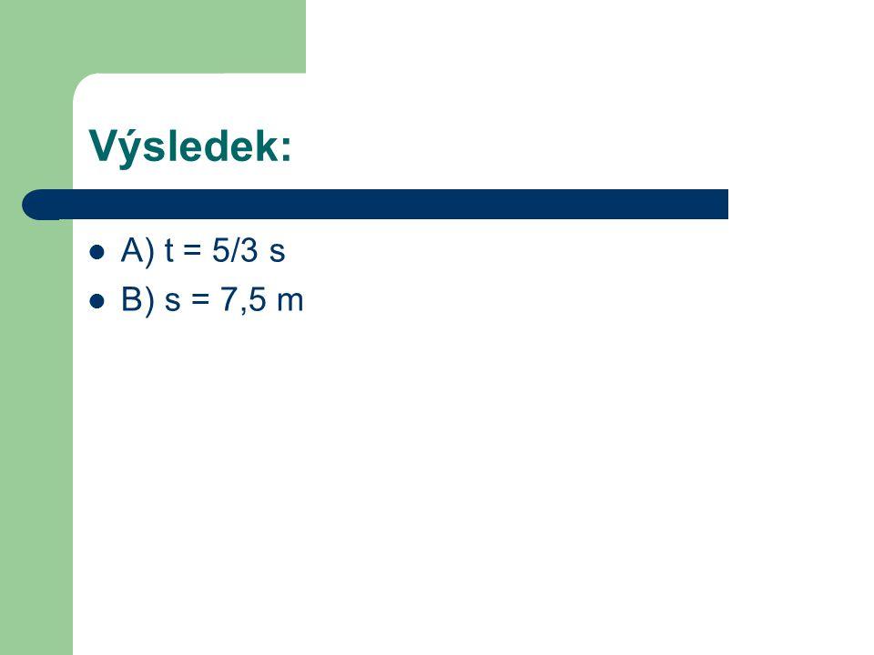Výsledek: A) t = 5/3 s B) s = 7,5 m
