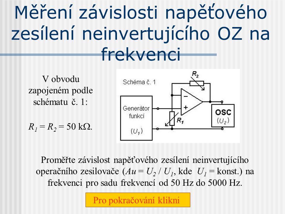 Měření závislosti napěťového zesílení neinvertujícího OZ na velikosti vnějších rezistorů Zapojte obvod podle schématu č. 1: Jako rezistory R 1 a R 2 z