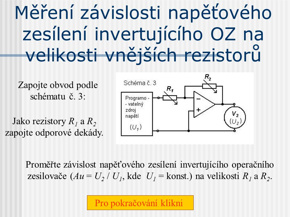 Neinvertující sledovač napětí Zapojte obvod podle schématu č. 2: Jako rezistory R 1 a R 2 zapojte odporové dekády. Pro pokračování klikni Proměřte záv