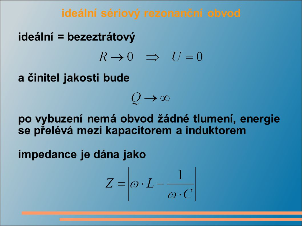 ideální sériový rezonanční obvod ideální = bezeztrátový a činitel jakosti bude po vybuzení nemá obvod žádné tlumení, energie se přelévá mezi kapacitor