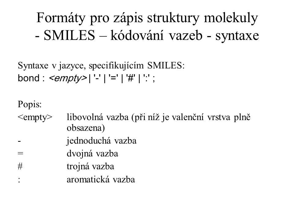 Formáty pro zápis struktury molekuly - SMILES – kódování vazeb - syntaxe Syntaxe v jazyce, specifikujícím SMILES: bond : | '-' | '=' | '#' | ':' ; Pop