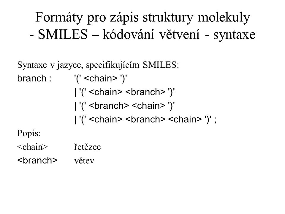 Formáty pro zápis struktury molekuly - SMILES – kódování větvení - syntaxe Syntaxe v jazyce, specifikujícím SMILES: branch :'(' ')' | '(' ')' | '(' ')